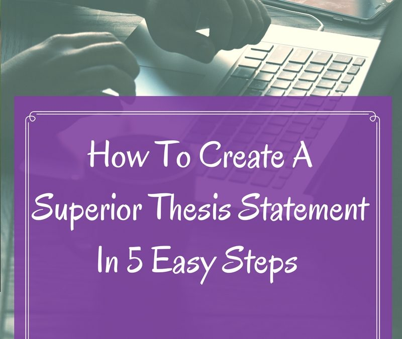 How To Create A Superior Thesis Statement In 5 Easy Steps