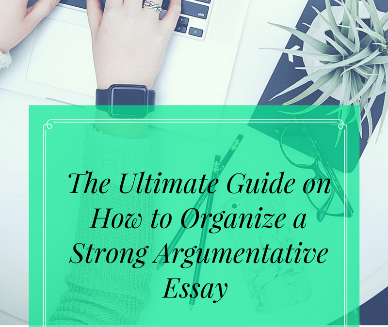 The Ultimate Guide on How to Organize a Strong Argumentative Essay