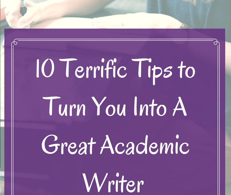 10 Terrific Tips to Turn You Into A Great Academic Writer