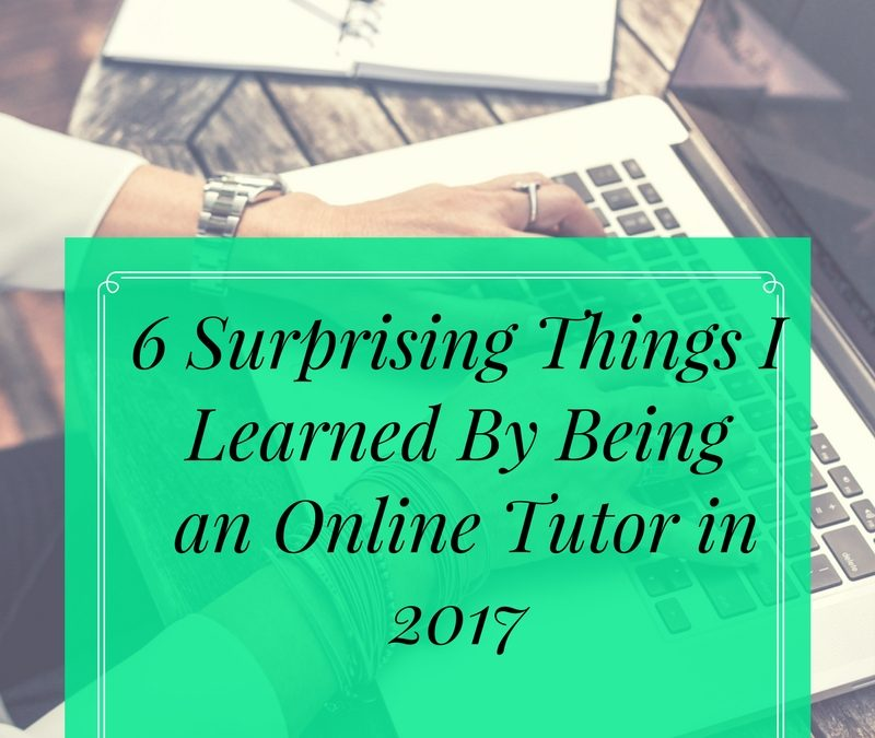 6 Surprising Things I Learned By Being an Online Tutor in 2017