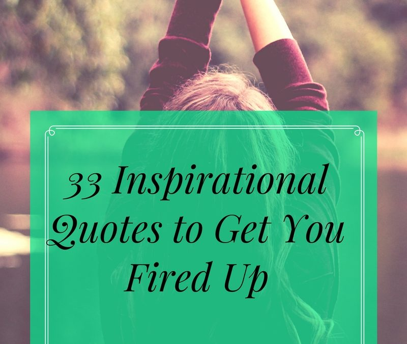 33 Inspirational Quotes to Get You Fired Up