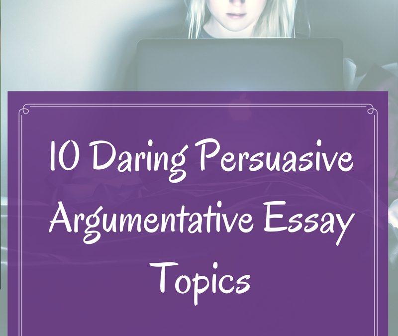 10 Daring Persuasive Argumentative Essay Topics