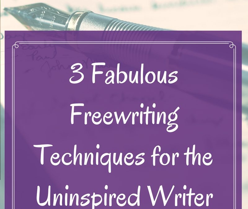3 Fabulous Freewriting Techniques for the Uninspired Writer