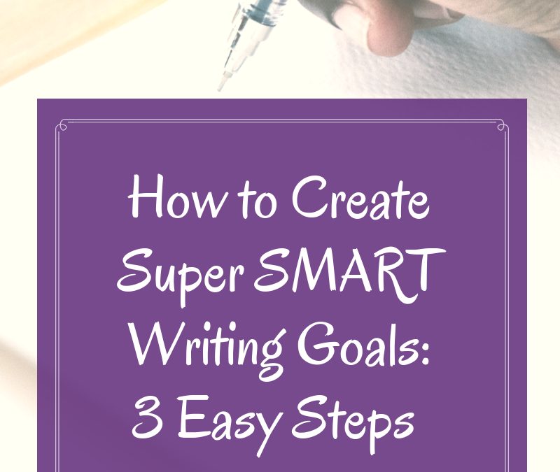 How to Create Super SMART Writing Goals: 3 Easy Steps