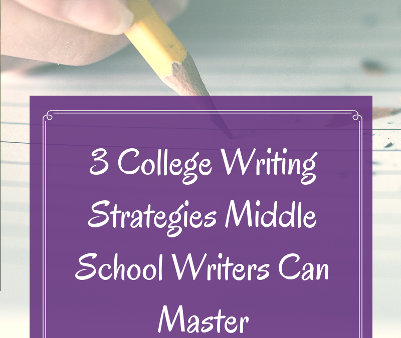 3 College Writing Strategies Middle School Writers Can Master