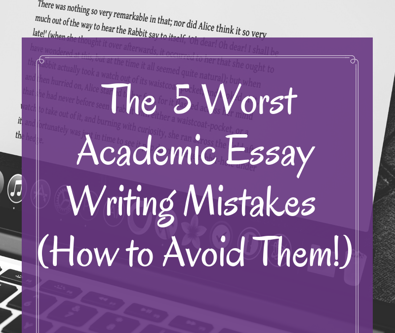 The 5 Worst Academic Essay Writing Mistakes to Avoid