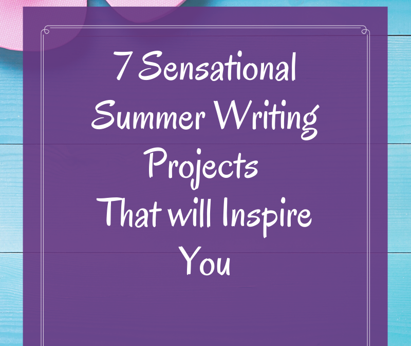 7 Sensational Summer Writing Projects To Inspire You